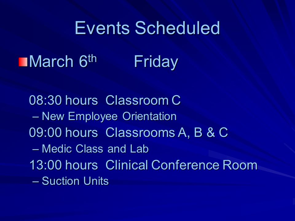 Events Scheduled March 6 th Friday 08:30 hours Classroom C –New Employee Orientation 09:00 hours Classrooms A, B & C –Medic Class and Lab 13:00 hours Clinical Conference Room –Suction Units