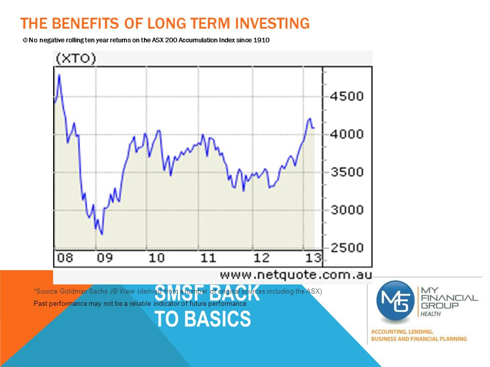 SMSF BACK TO BASICS THE BENEFITS OF LONG TERM INVESTING  No negative rolling ten year returns on the ASX 200 Accumulation Index since 1910 *Source Goldman Sachs JB Were (derived from a number of original sources including the ASX) Past performance may not be a reliable indicator of future performance