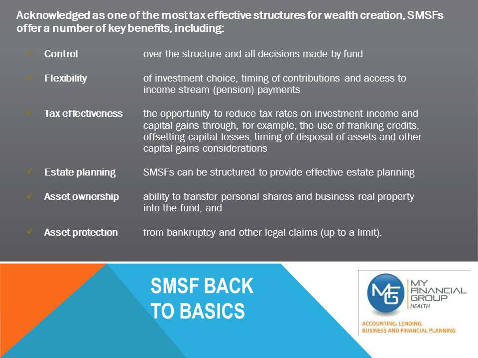 SMSF BACK TO BASICS Acknowledged as one of the most tax effective structures for wealth creation, SMSFs offer a number of key benefits, including: Controlover the structure and all decisions made by fund Flexibilityof investment choice, timing of contributions and access to income stream (pension) payments Tax effectivenessthe opportunity to reduce tax rates on investment income and capital gains through, for example, the use of franking credits, offsetting capital losses, timing of disposal of assets and other capital gains considerations Estate planningSMSFs can be structured to provide effective estate planning Asset ownershipability to transfer personal shares and business real property into the fund, and Asset protectionfrom bankruptcy and other legal claims (up to a limit).