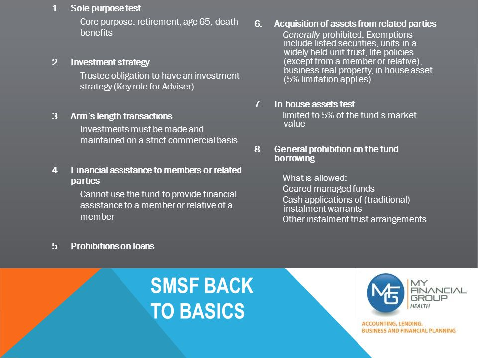 SMSF BACK TO BASICS SMSF – MAIN POINTS SUPERANNUATION Asset Ownership – Control of these investments Leverage which creates purchasing power Flat fees instead of percentage based fees Low costing once you have reached an amount of $200K + Provides further diversification