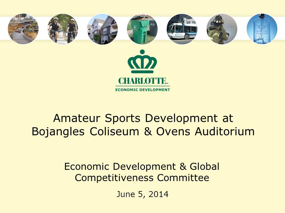 Amateur Sports Development at Bojangles Coliseum & Ovens Auditorium June 5, 2014 Economic Development & Global Competitiveness Committee