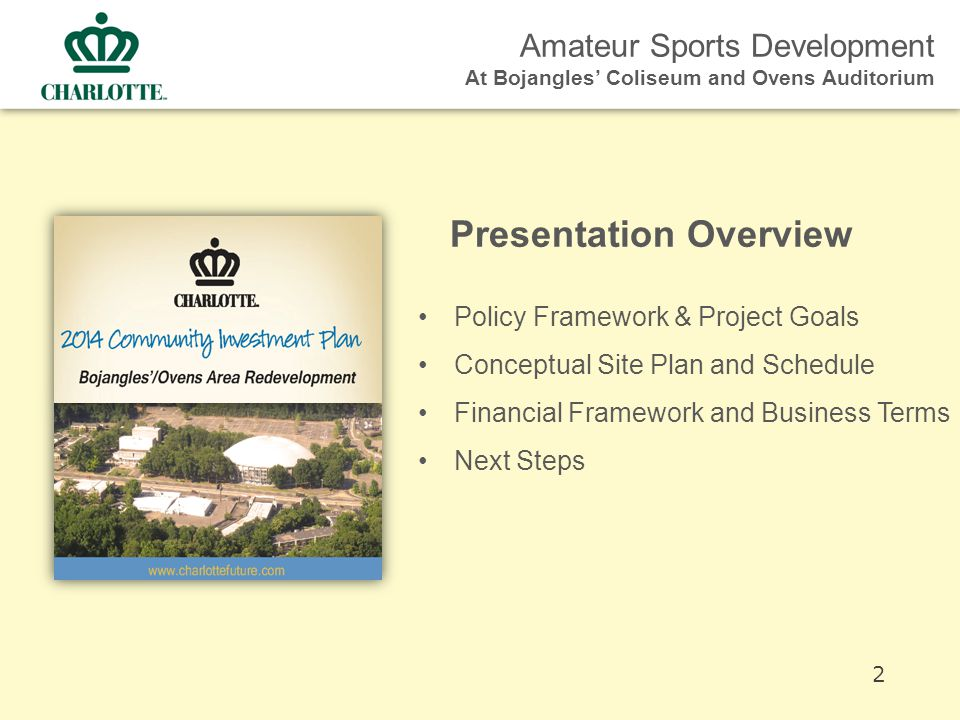 Amateur Sports Development At Bojangles' Coliseum and Ovens Auditorium Policy Framework & Project Goals Conceptual Site Plan and Schedule Financial Framework and Business Terms Next Steps Presentation Overview 2