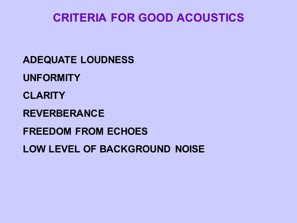 CRITERIA FOR GOOD ACOUSTICS ADEQUATE LOUDNESS UNFORMITY CLARITY REVERBERANCE FREEDOM FROM ECHOES LOW LEVEL OF BACKGROUND NOISE