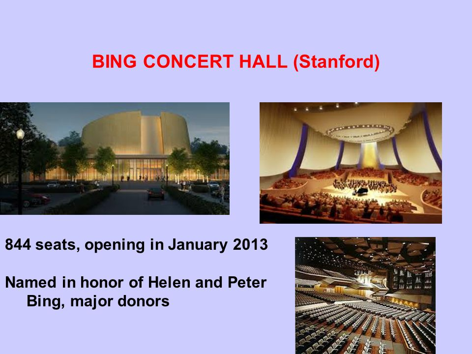 BING CONCERT HALL (Stanford) 844 seats, opening in January 2013 Named in honor of Helen and Peter Bing, major donors