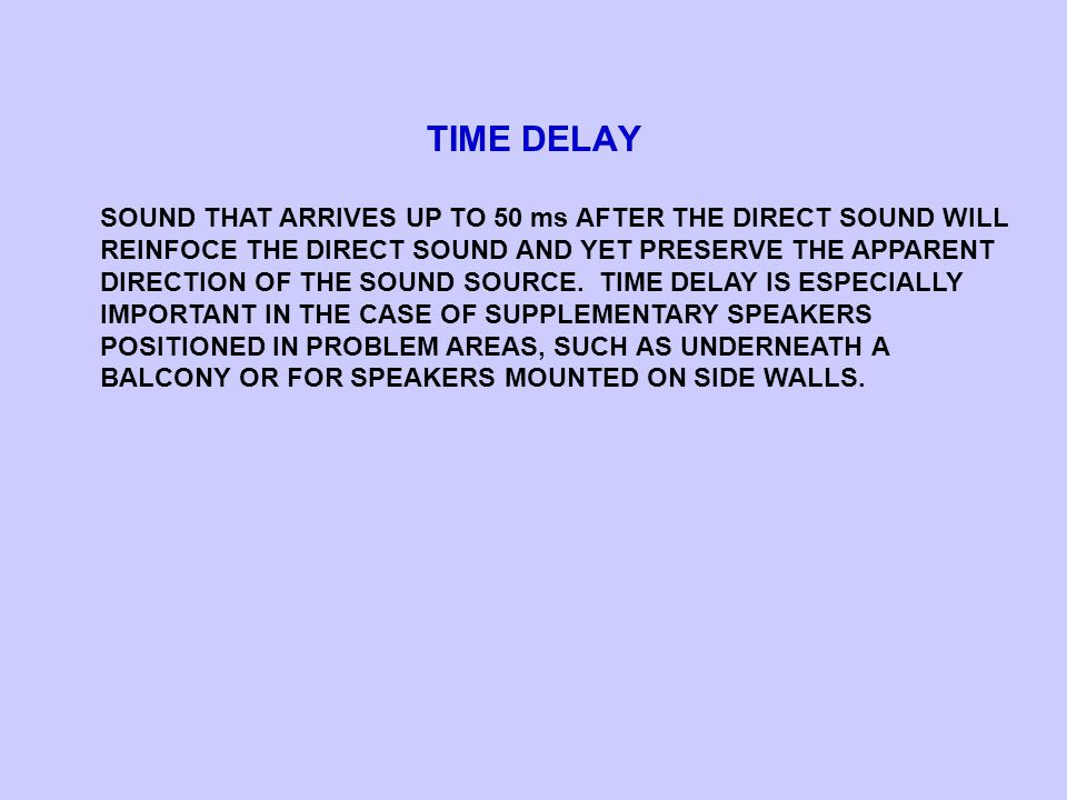 TIME DELAY SOUND THAT ARRIVES UP TO 50 ms AFTER THE DIRECT SOUND WILL REINFOCE THE DIRECT SOUND AND YET PRESERVE THE APPARENT DIRECTION OF THE SOUND SOURCE.