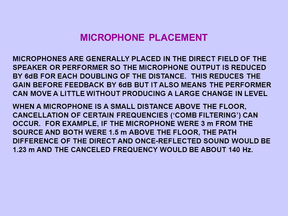 MICROPHONE PLACEMENT MICROPHONES ARE GENERALLY PLACED IN THE DIRECT FIELD OF THE SPEAKER OR PERFORMER SO THE MICROPHONE OUTPUT IS REDUCED BY 6dB FOR EACH DOUBLING OF THE DISTANCE.