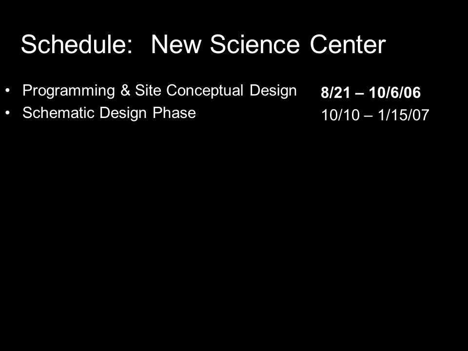 Schedule: New Science Center Programming & Site Conceptual Design Schematic Design Phase 8/21 – 10/6/06 10/10 – 1/15/07