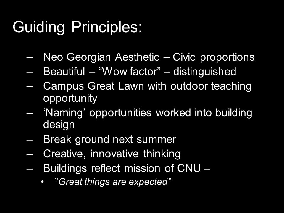 Guiding Principles: –Neo Georgian Aesthetic – Civic proportions –Beautiful – Wow factor – distinguished –Campus Great Lawn with outdoor teaching opportunity –'Naming' opportunities worked into building design –Break ground next summer –Creative, innovative thinking –Buildings reflect mission of CNU – Great things are expected