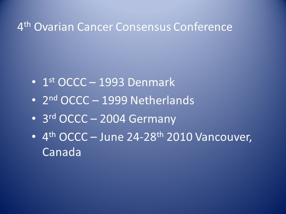 4 th Ovarian Cancer Consensus Conference 1 st OCCC – 1993 Denmark 2 nd OCCC – 1999 Netherlands 3 rd OCCC – 2004 Germany 4 th OCCC – June 24-28 th 2010 Vancouver, Canada
