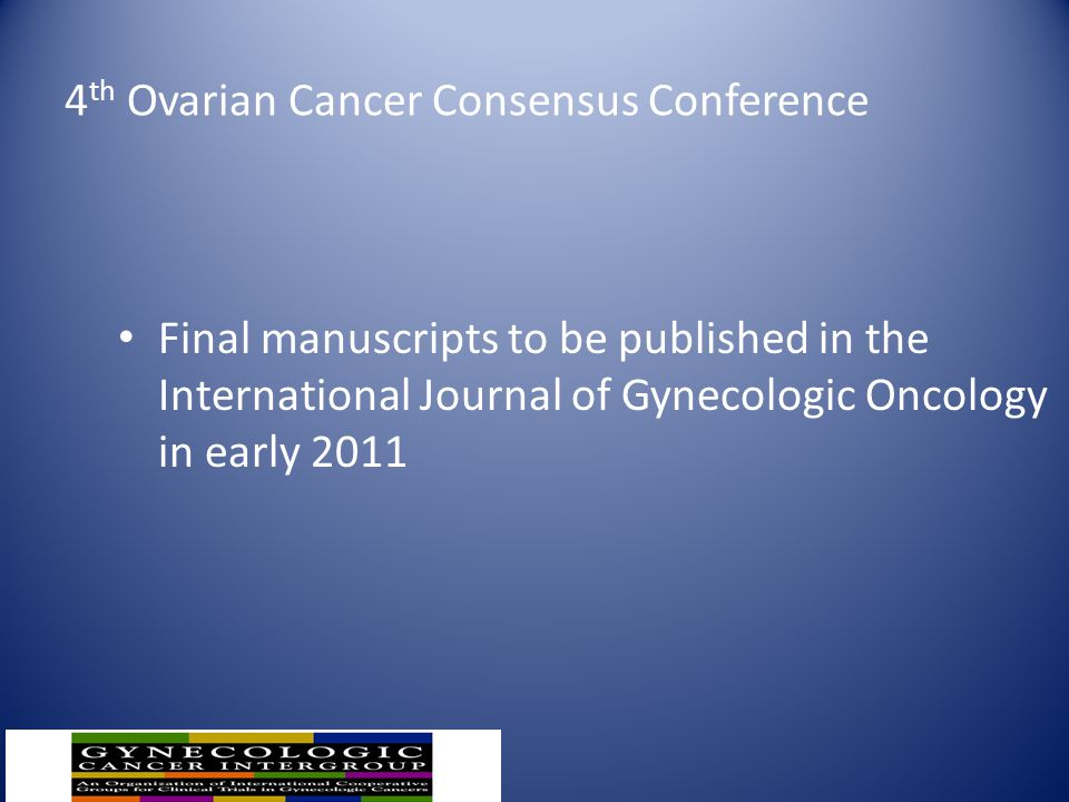 4 th Ovarian Cancer Consensus Conference Final manuscripts to be published in the International Journal of Gynecologic Oncology in early 2011