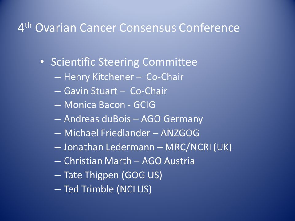 4 th Ovarian Cancer Consensus Conference Scientific Steering Committee – Henry Kitchener – Co-Chair – Gavin Stuart – Co-Chair – Monica Bacon - GCIG – Andreas duBois – AGO Germany – Michael Friedlander – ANZGOG – Jonathan Ledermann – MRC/NCRI (UK) – Christian Marth – AGO Austria – Tate Thigpen (GOG US) – Ted Trimble (NCI US)