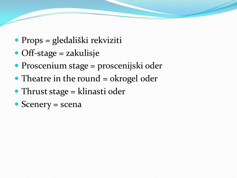 Props = gledališki rekviziti Off-stage = zakulisje Proscenium stage = proscenijski oder Theatre in the round = okrogel oder Thrust stage = klinasti oder Scenery = scena
