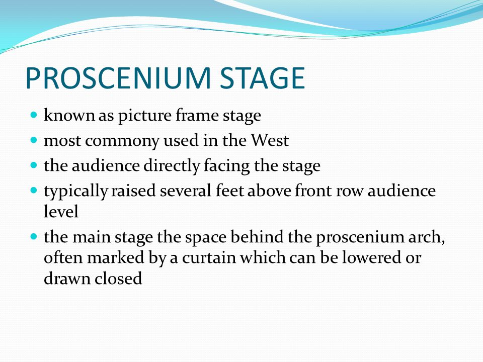 PROSCENIUM STAGE known as picture frame stage most commony used in the West the audience directly facing the stage typically raised several feet above front row audience level the main stage the space behind the proscenium arch, often marked by a curtain which can be lowered or drawn closed