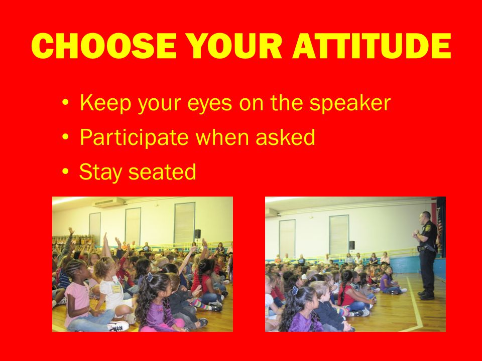 CHOOSE YOUR ATTITUDE Keep your eyes on the speaker Participate when asked Stay seated