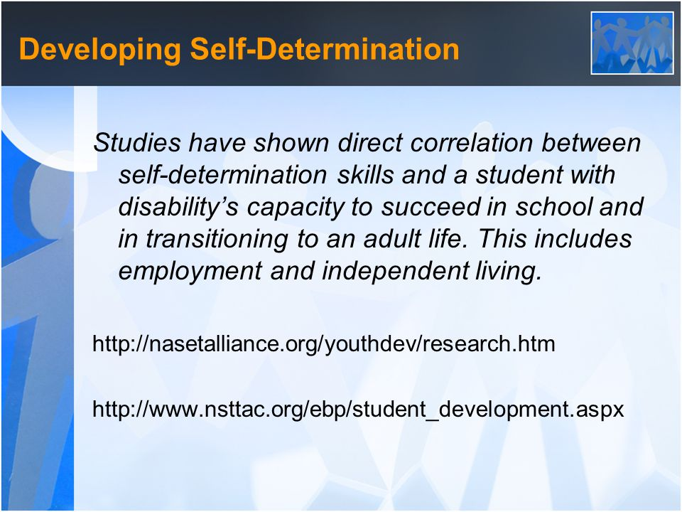 Developing Self-Determination Studies have shown direct correlation between self-determination skills and a student with disability's capacity to succeed in school and in transitioning to an adult life.