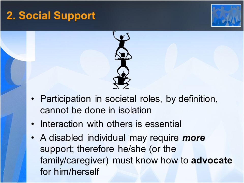 2. Social Support Participation in societal roles, by definition, cannot be done in isolation Interaction with others is essential A disabled individu