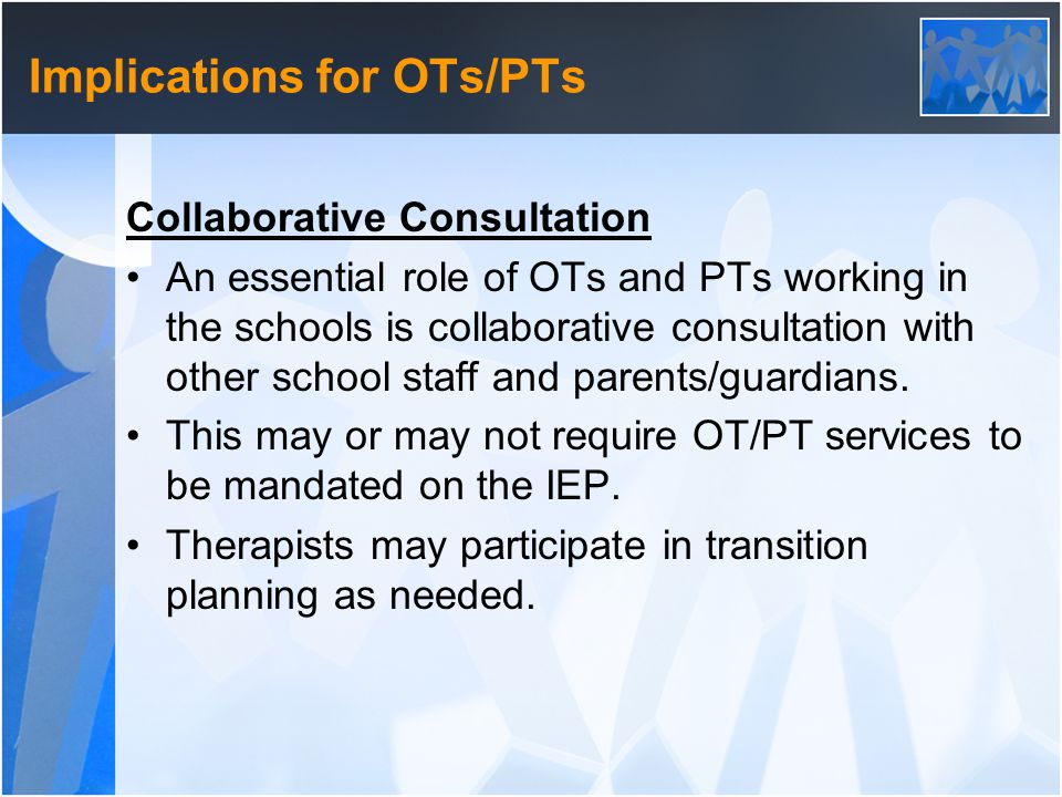 Implications for OTs/PTs Collaborative Consultation An essential role of OTs and PTs working in the schools is collaborative consultation with other school staff and parents/guardians.