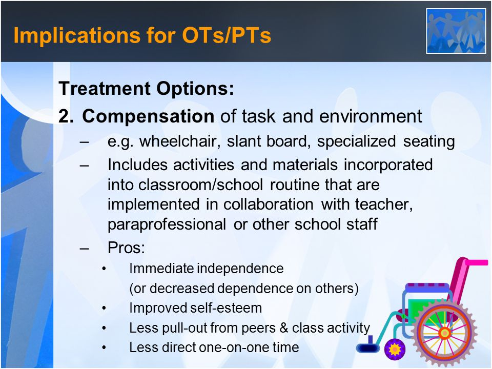 Implications for OTs/PTs Treatment Options: 2. Compensation of task and environment –e.g.