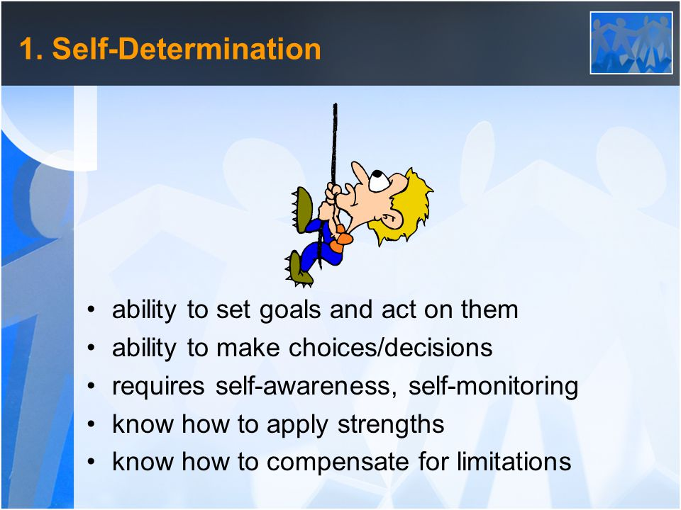 1. Self-Determination ability to set goals and act on them ability to make choices/decisions requires self-awareness, self-monitoring know how to appl