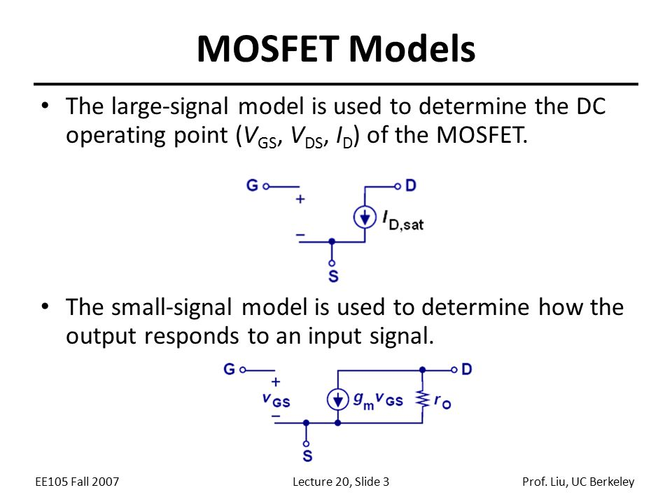 EE105 Fall 2007Lecture 20, Slide 3Prof. Liu, UC Berkeley MOSFET Models The large-signal model is used to determine the DC operating point (V GS, V DS,