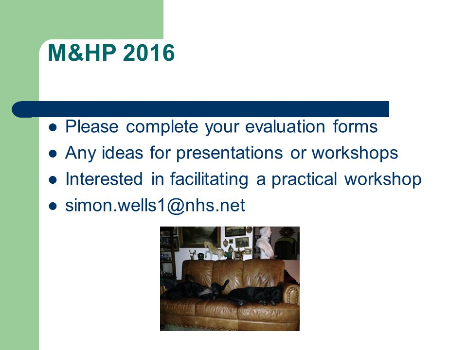 M&HP 2016 Please complete your evaluation forms Any ideas for presentations or workshops Interested in facilitating a practical workshop simon.wells1@nhs.net