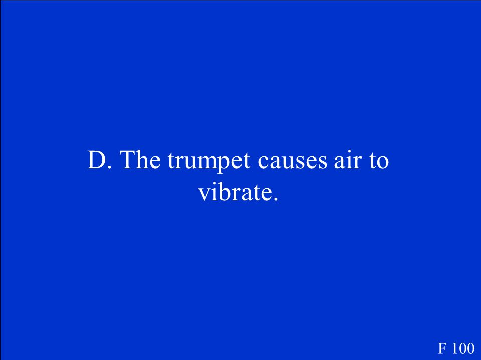 Why does blowing into a trumpet make a sound. A. The trumpet heats the air.