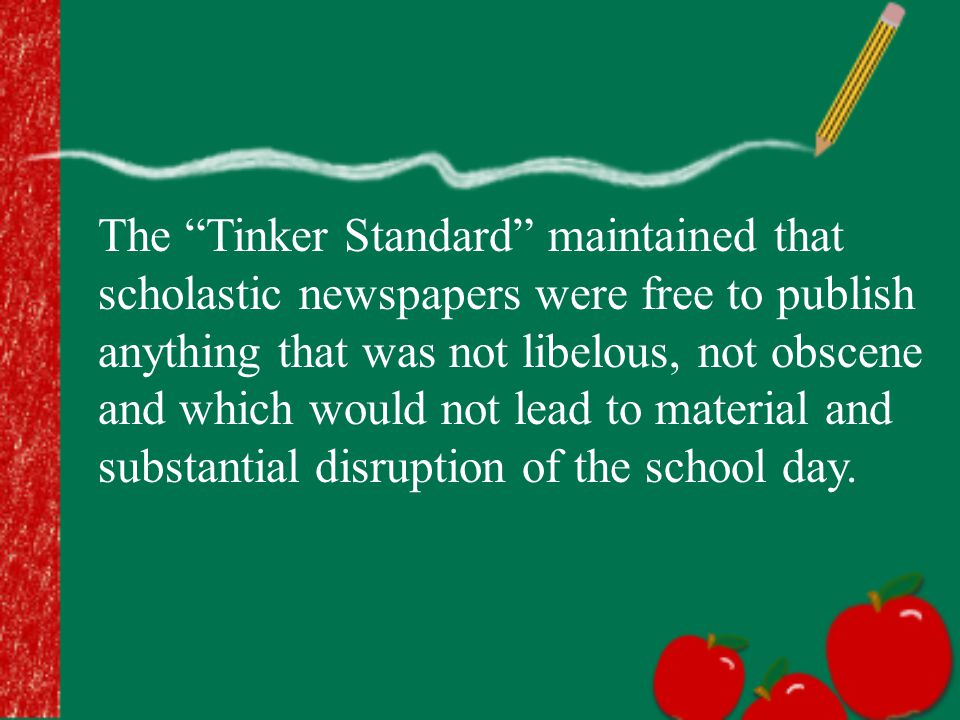 "The ""Tinker Standard"" maintained that scholastic newspapers were free to publish anything that was not libelous, not obscene and which would not lead"