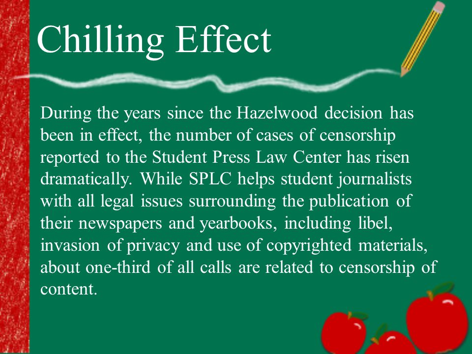 Chilling Effect During the years since the Hazelwood decision has been in effect, the number of cases of censorship reported to the Student Press Law