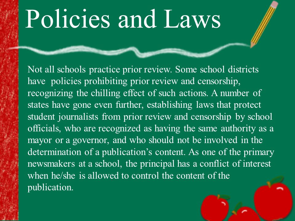 Policies and Laws Not all schools practice prior review. Some school districts have policies prohibiting prior review and censorship, recognizing the