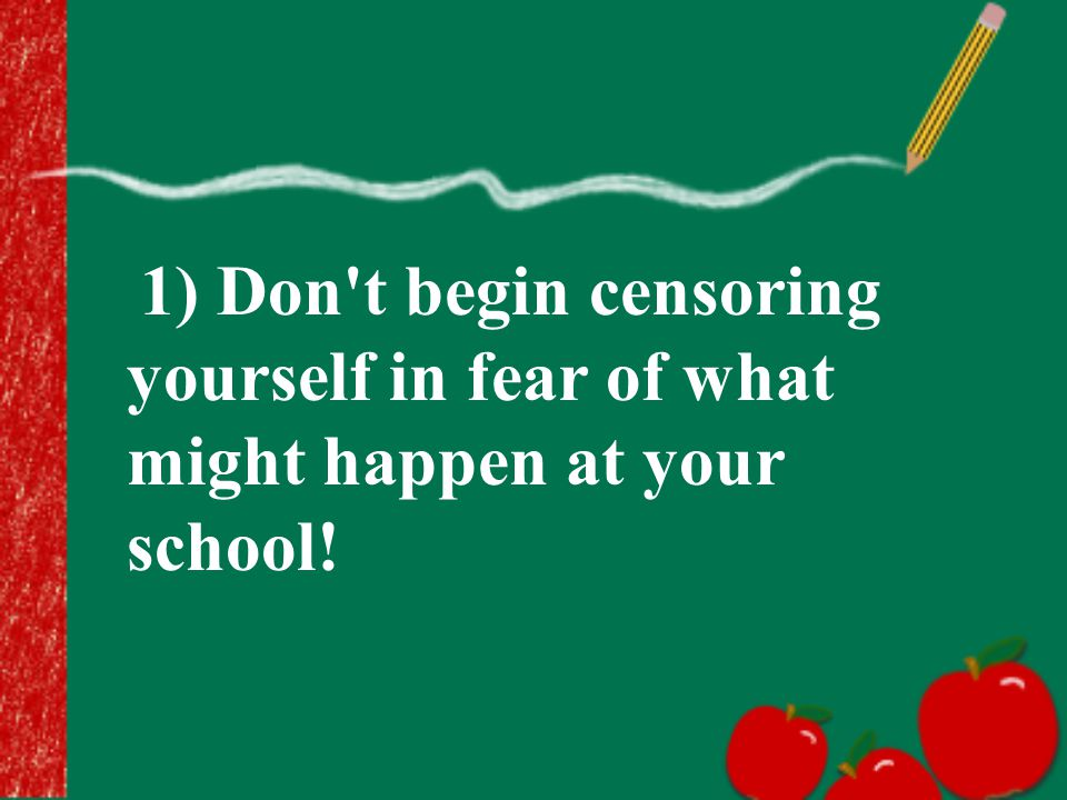 1) Don t begin censoring yourself in fear of what might happen at your school!