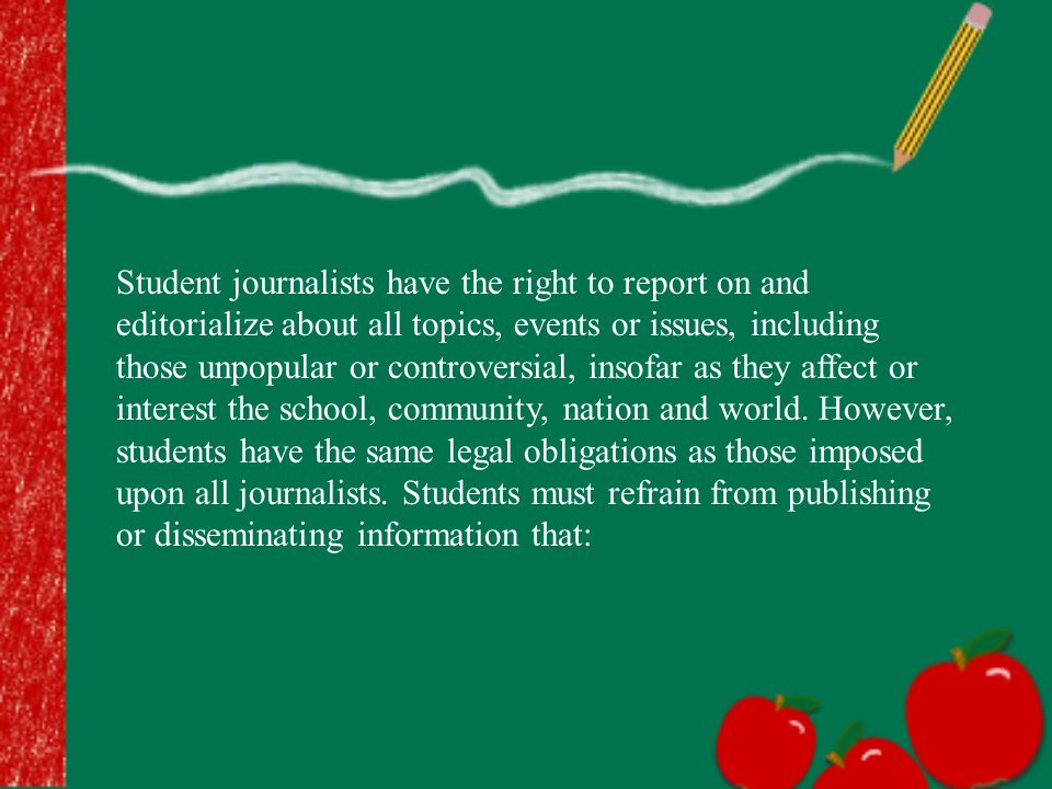 Student journalists have the right to report on and editorialize about all topics, events or issues, including those unpopular or controversial, insofar as they affect or interest the school, community, nation and world.