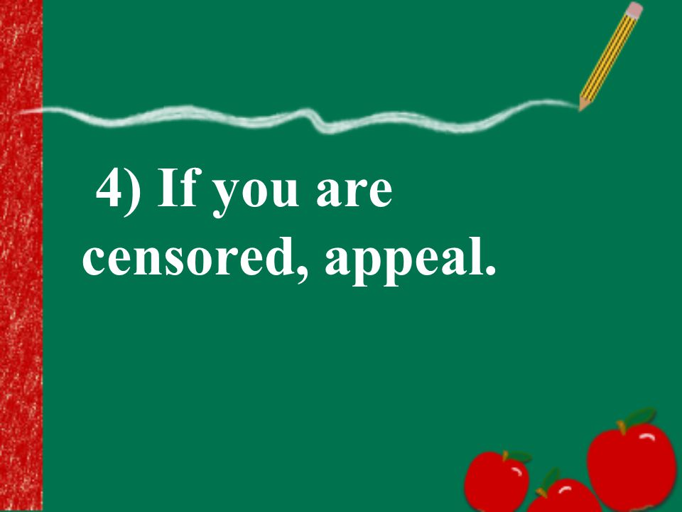 4) If you are censored, appeal.
