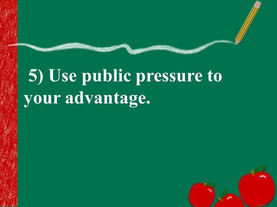 5) Use public pressure to your advantage.