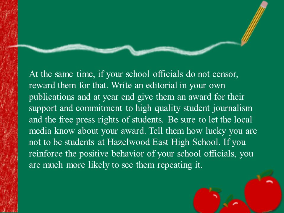 At the same time, if your school officials do not censor, reward them for that. Write an editorial in your own publications and at year end give them