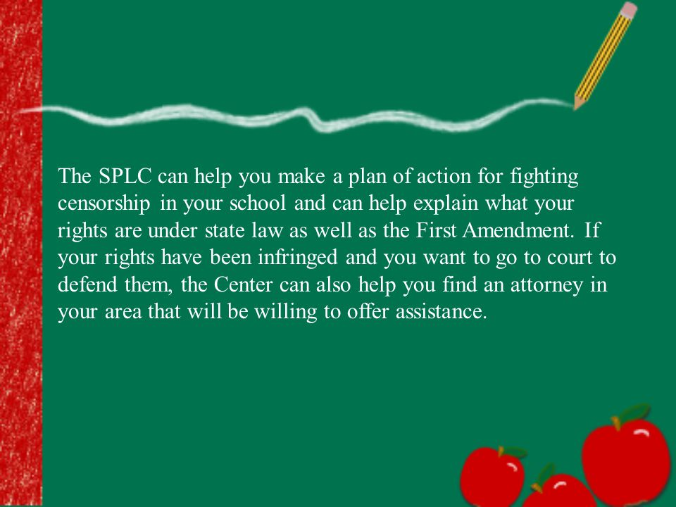 The SPLC can help you make a plan of action for fighting censorship in your school and can help explain what your rights are under state law as well a