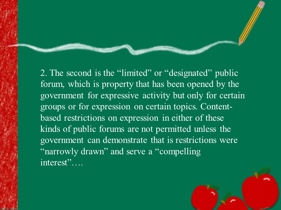 "2. The second is the ""limited"" or ""designated"" public forum, which is property that has been opened by the government for expressive activity but only"
