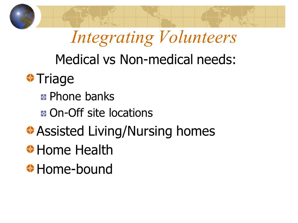 Integrating Volunteers Medical vs Non-medical needs: Triage Phone banks On-Off site locations Assisted Living/Nursing homes Home Health Home-bound
