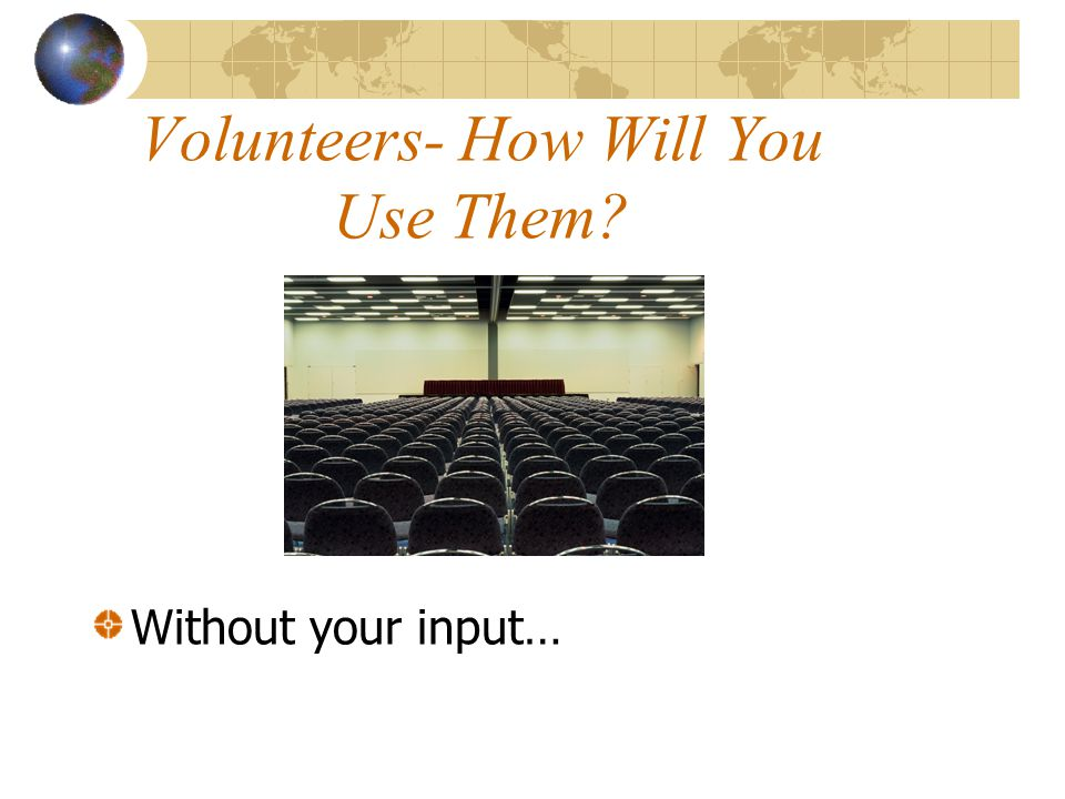Volunteers- How Will You Use Them? Without your input…