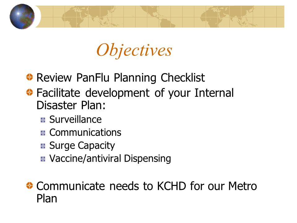 Objectives Review PanFlu Planning Checklist Facilitate development of your Internal Disaster Plan: Surveillance Communications Surge Capacity Vaccine/