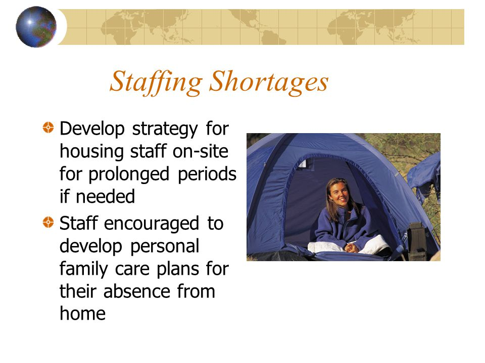 Staffing Shortages Develop strategy for housing staff on-site for prolonged periods if needed Staff encouraged to develop personal family care plans f