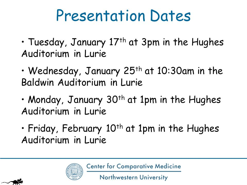 Presentation Dates Tuesday, January 17 th at 3pm in the Hughes Auditorium in Lurie Wednesday, January 25 th at 10:30am in the Baldwin Auditorium in Lurie Monday, January 30 th at 1pm in the Hughes Auditorium in Lurie Friday, February 10 th at 1pm in the Hughes Auditorium in Lurie