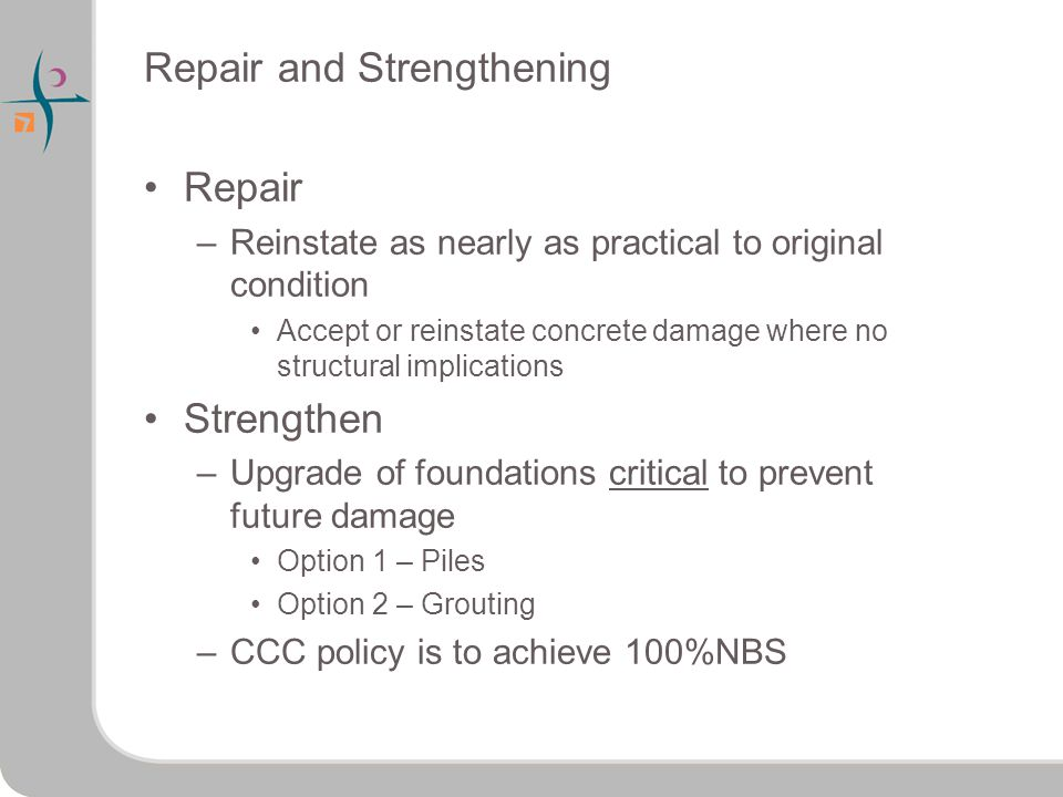 Repair and Strengthening Repair –Reinstate as nearly as practical to original condition Accept or reinstate concrete damage where no structural implications Strengthen –Upgrade of foundations critical to prevent future damage Option 1 – Piles Option 2 – Grouting –CCC policy is to achieve 100%NBS