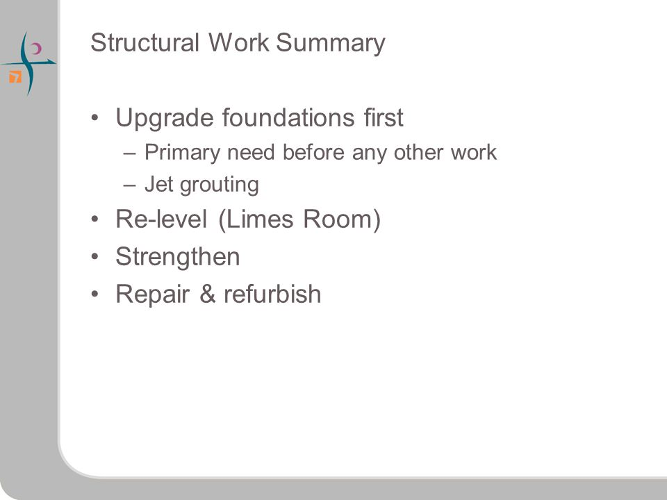 Structural Work Summary Upgrade foundations first –Primary need before any other work –Jet grouting Re-level (Limes Room) Strengthen Repair & refurbish