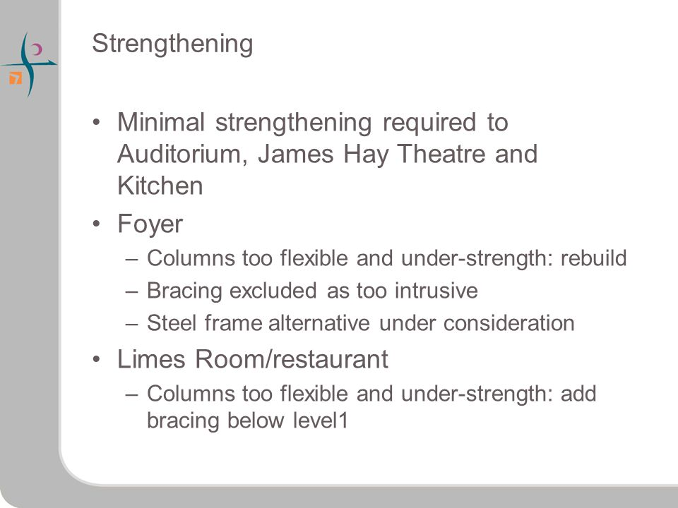Strengthening Minimal strengthening required to Auditorium, James Hay Theatre and Kitchen Foyer –Columns too flexible and under-strength: rebuild –Bracing excluded as too intrusive –Steel frame alternative under consideration Limes Room/restaurant –Columns too flexible and under-strength: add bracing below level1