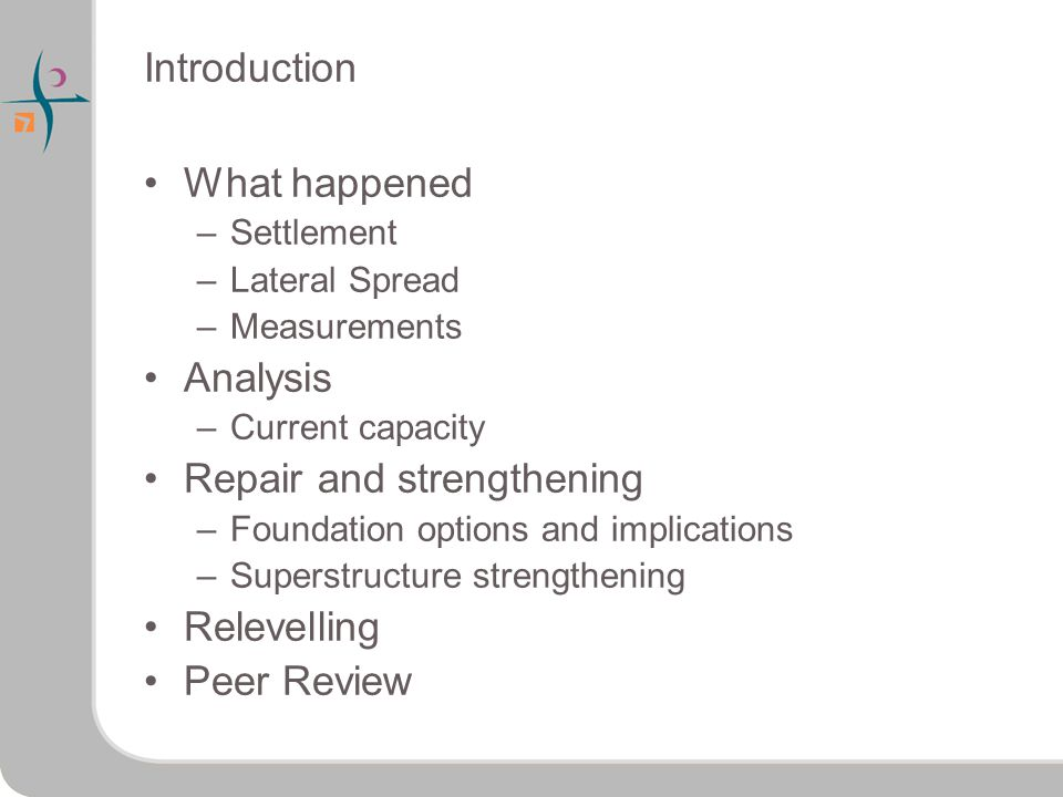 Introduction What happened –Settlement –Lateral Spread –Measurements Analysis –Current capacity Repair and strengthening –Foundation options and implications –Superstructure strengthening Relevelling Peer Review