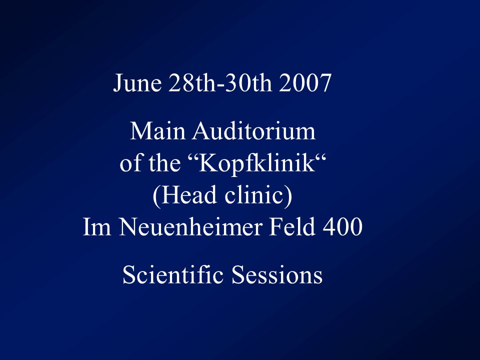 June 28th-30th 2007 Main Auditorium of the Kopfklinik (Head clinic) Im Neuenheimer Feld 400 Scientific Sessions