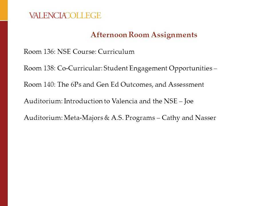 Afternoon Room Assignments Room 136: NSE Course: Curriculum Room 138: Co-Curricular: Student Engagement Opportunities – Room 140: The 6Ps and Gen Ed Outcomes, and Assessment Auditorium: Introduction to Valencia and the NSE – Joe Auditorium: Meta-Majors & A.S.