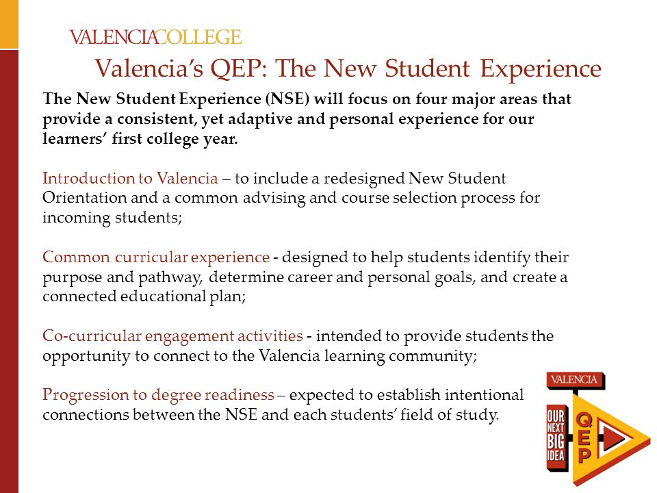 Valencia's QEP: The New Student Experience The New Student Experience (NSE) will focus on four major areas that provide a consistent, yet adaptive and personal experience for our learners' first college year.