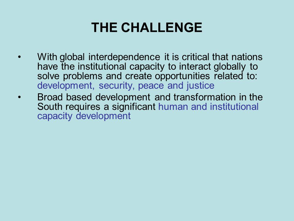 THE CHALLENGE With global interdependence it is critical that nations have the institutional capacity to interact globally to solve problems and creat
