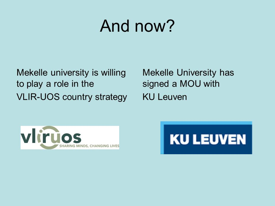 And now? Mekelle university is willing to play a role in the VLIR-UOS country strategy Mekelle University has signed a MOU with KU Leuven